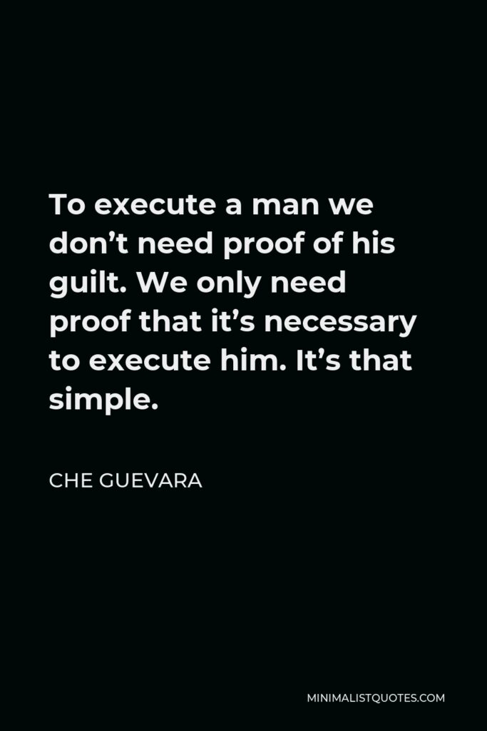 Che Guevara Quote - To execute a man we don't need proof of his guilt. We only need proof that it's necessary to execute him. It's that simple.