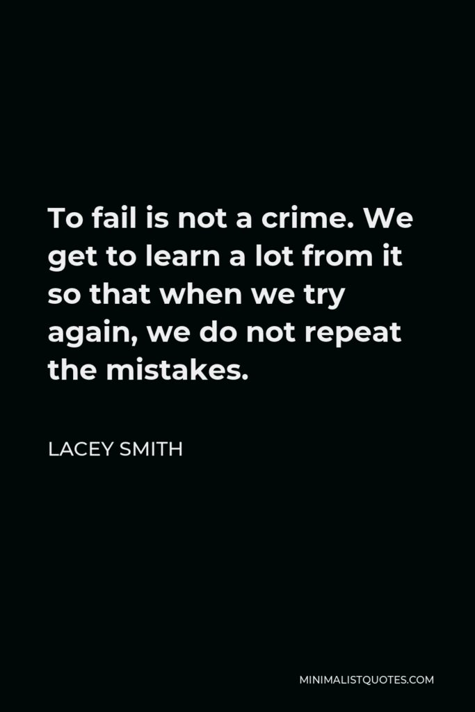 Lacey Smith Quote - To fail is not a crime. We get to learn a lot from it so that when we try again, we do not repeat the mistakes.