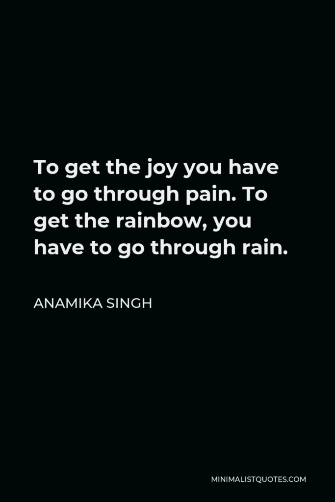 Anamika Singh Quote - To get the joy you have to go through pain. To get the rainbow, you have to go through rain.