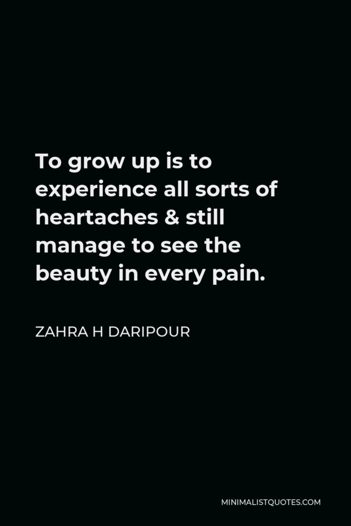 Zahra H Daripour Quote - To grow up is to experience all sorts of heartaches & still manage to see the beauty in every pain.