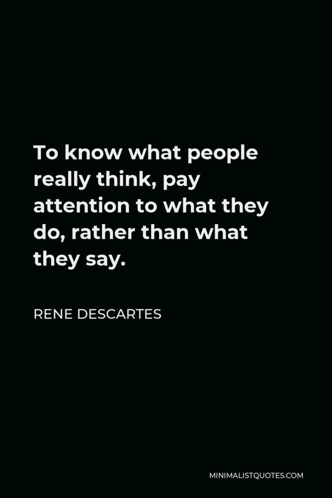 Rene Descartes Quote - To know what people really think, pay attention to what they do, rather than what they say.