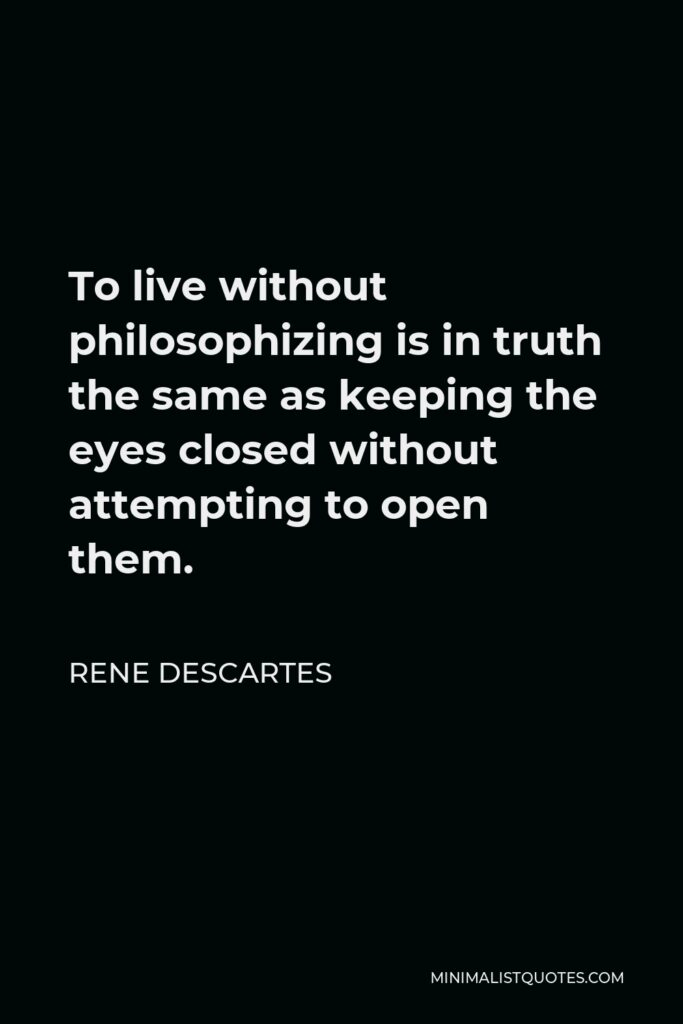Rene Descartes Quote - To live without philosophizing is in truth the same as keeping the eyes closed without attempting to open them.
