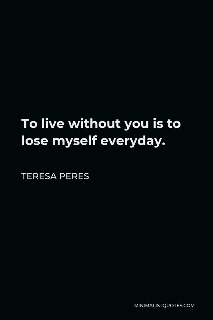 Teresa Peres Quote - To live without you is to lose myself everyday.