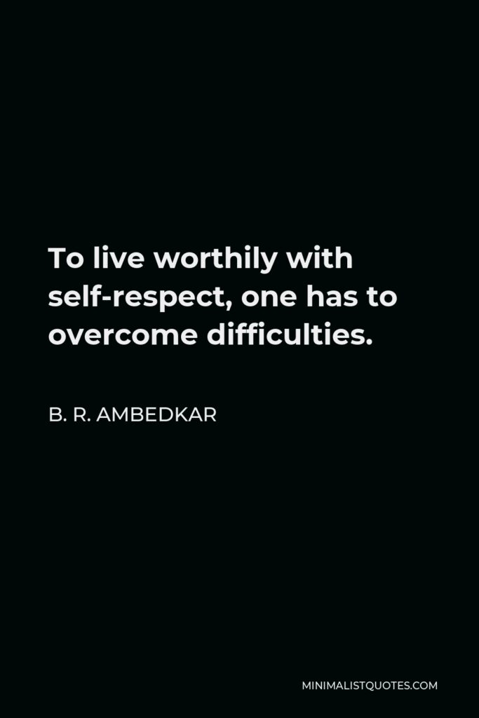 B. R. Ambedkar Quote - To live worthily with self-respect, one has to overcome difficulties.