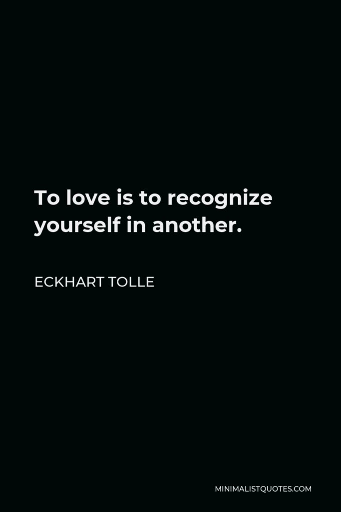 Eckhart Tolle Quote - To love is to recognize yourself in another.