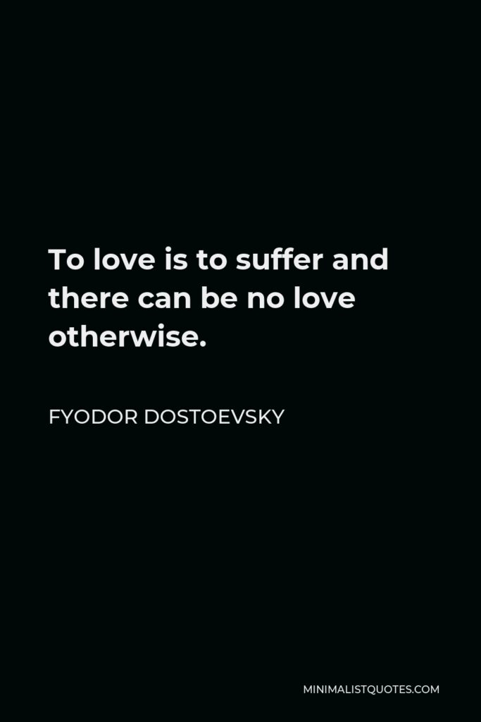 Fyodor Dostoevsky Quote - To love is to suffer and there can be no love otherwise.