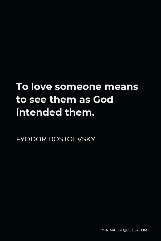 Fyodor Dostoevsky Quote - To love someone means to see them as God intended them.