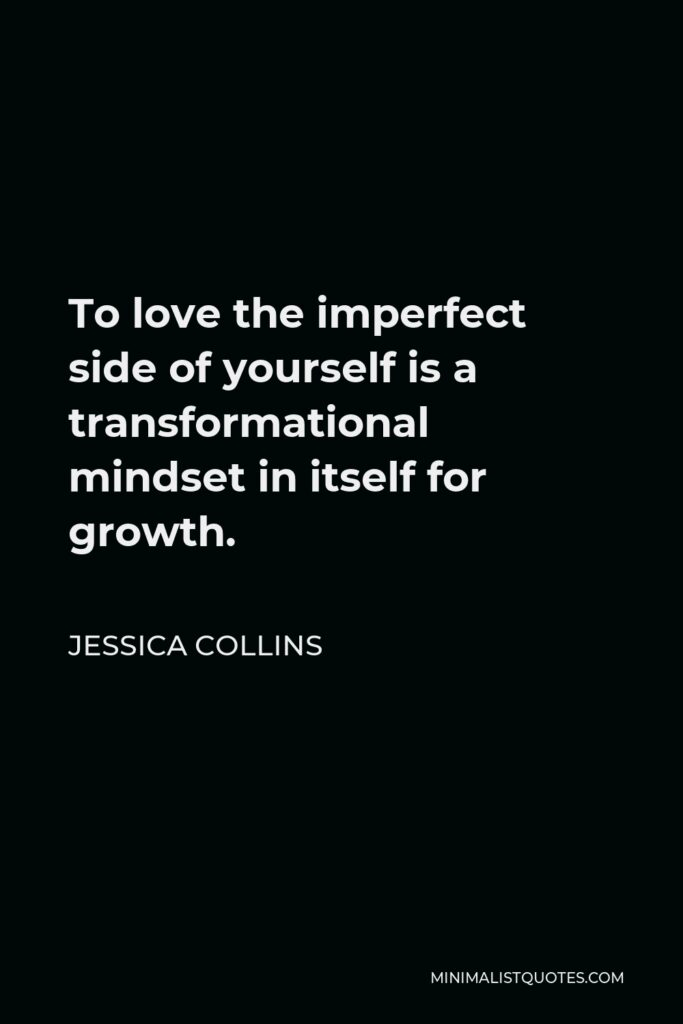 Jessica Collins Quote - To love the imperfect side of yourself is a transformational mindset in itself for growth.