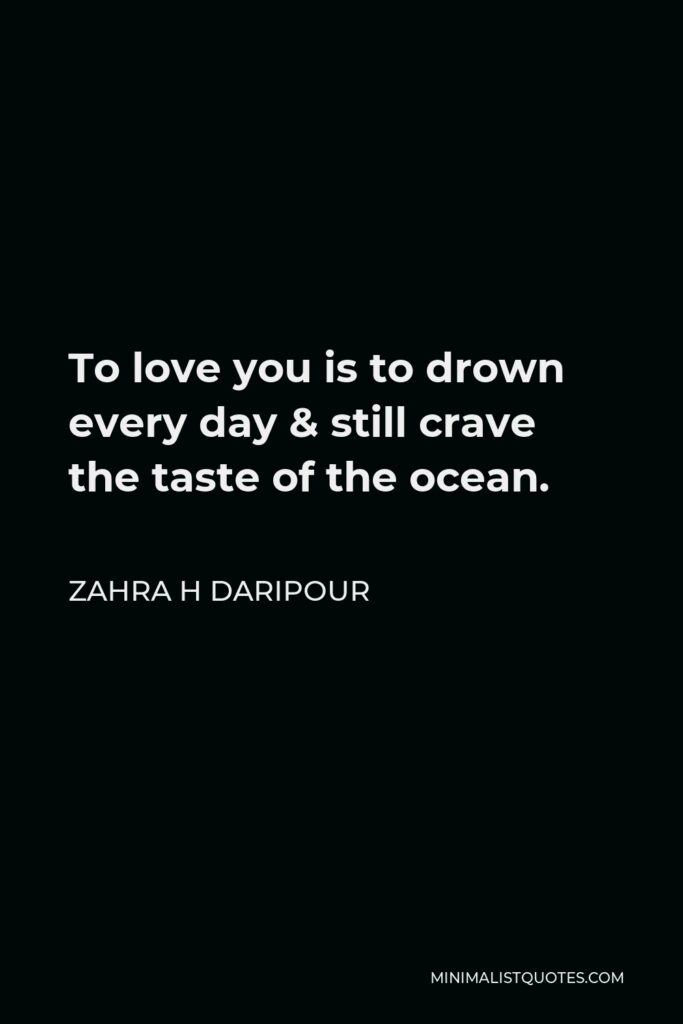 Zahra H Daripour Quote - To love you is to drown every day & still crave the taste of the ocean.