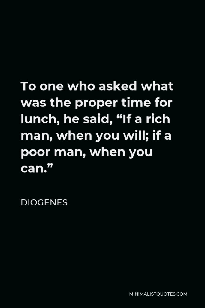 """Diogenes Quote - To one who asked what was the proper time for lunch, he said, """"If a rich man, when you will; if a poor man, when you can."""""""