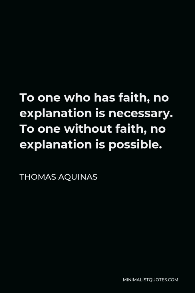 Thomas Aquinas Quote - To one who has faith, no explanation is necessary. To one without faith, no explanation is possible.