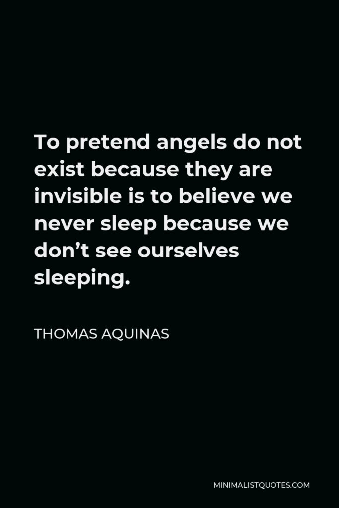 Thomas Aquinas Quote - To pretend angels do not exist because they are invisible is to believe we never sleep because we don't see ourselves sleeping.
