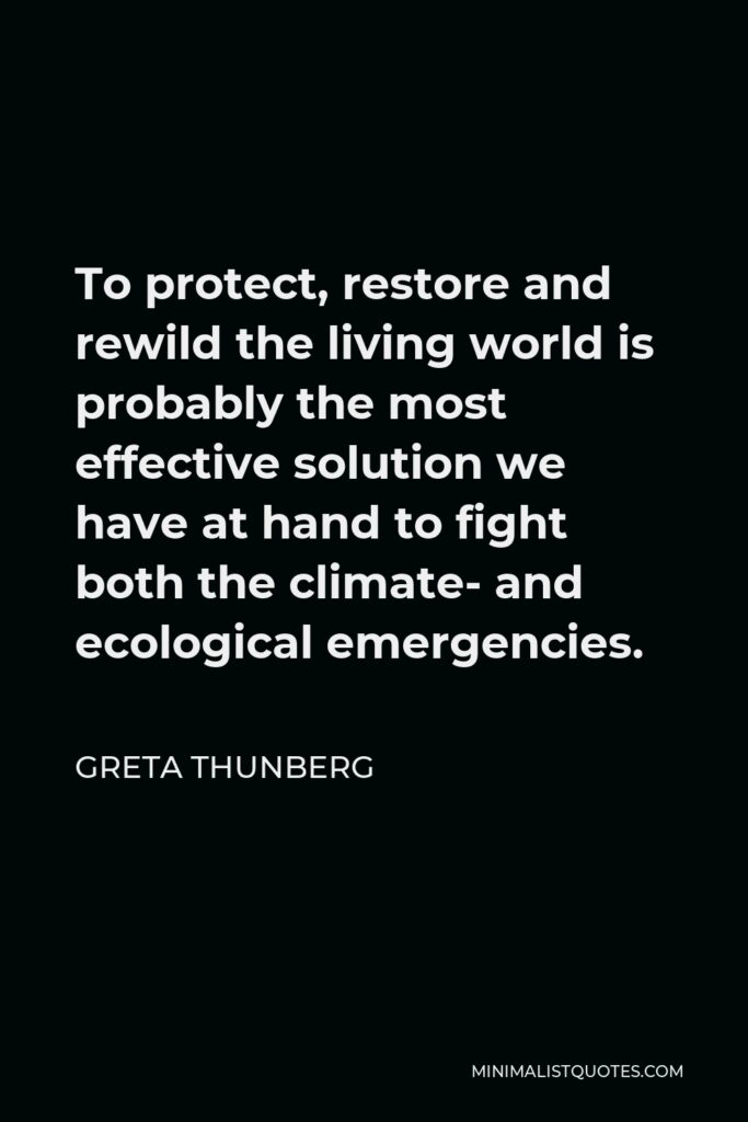 Greta Thunberg Quote - To protect, restore and rewild the living world is probably the most effective solution we have at hand to fight both the climate- and ecological emergencies.
