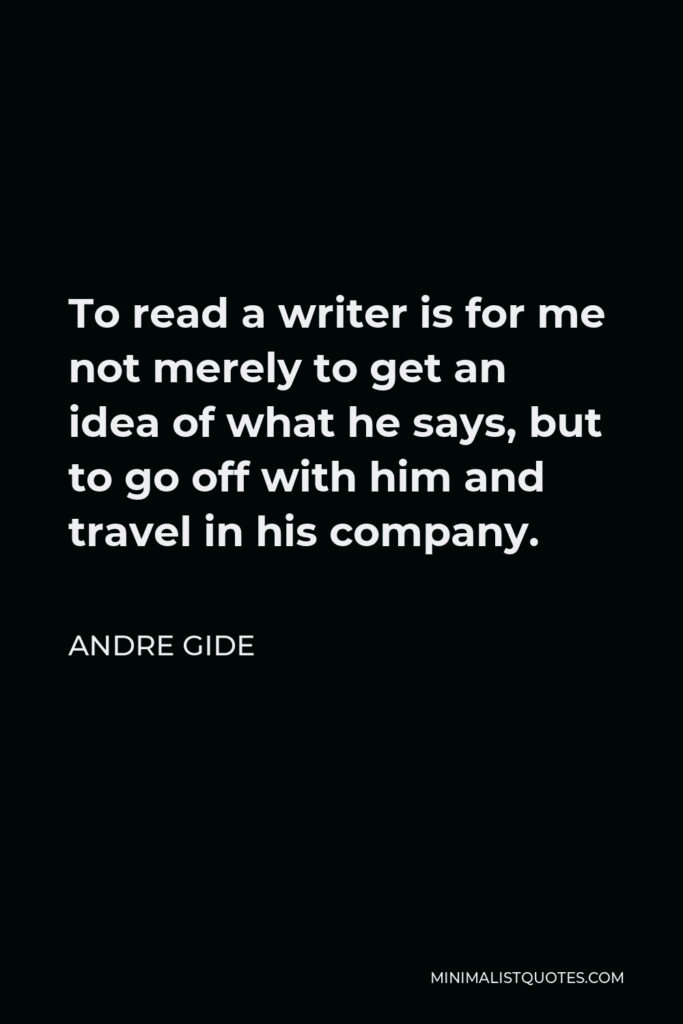 Andre Gide Quote - To read a writer is for me not merely to get an idea of what he says, but to go off with him and travel in his company.