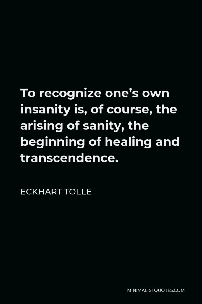 Eckhart Tolle Quote - To recognize one's own insanity is, of course, the arising of sanity, the beginning of healing and transcendence.