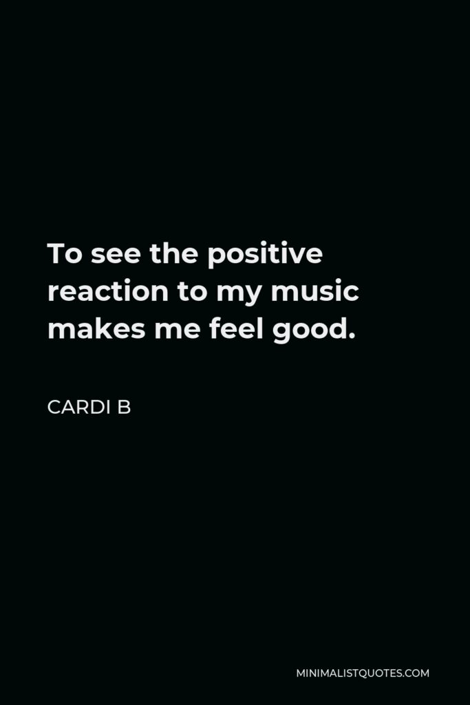 Cardi B Quote - To see the positive reaction to my music makes me feel good.