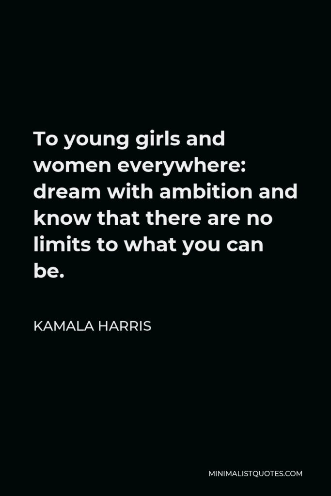 Kamala Harris Quote - To young girls and women everywhere: dream with ambition and know that there are no limits to what you can be.