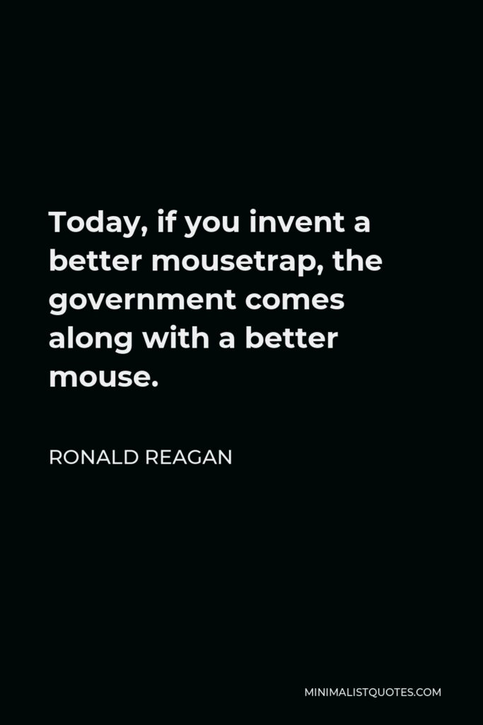 Ronald Reagan Quote - Today, if you invent a better mousetrap, the government comes along with a better mouse.
