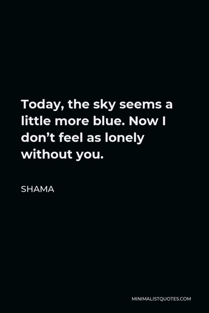 Shama Quote - Today, the sky seems a little more blue. Now I don't feel as lonely without you.
