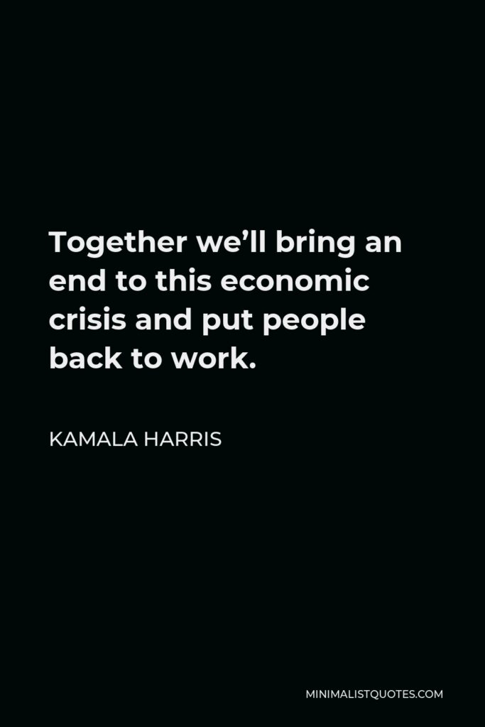 Kamala Harris Quote - Together we'll bring an end to this economic crisis and put people back to work.