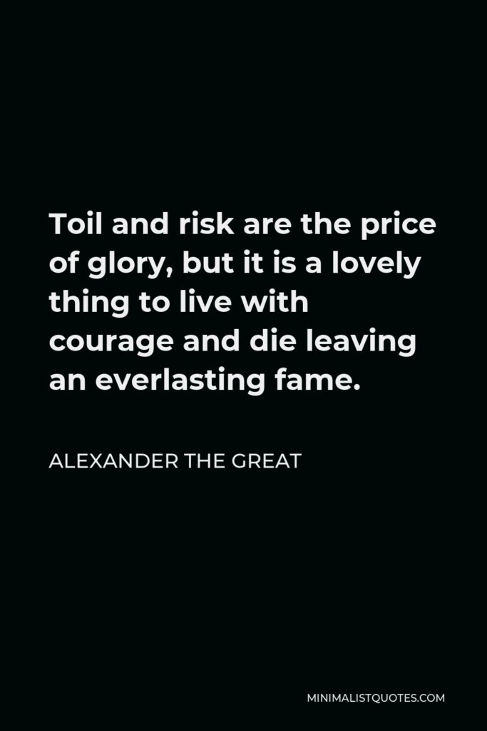 Alexander The Great Quote - Toil and risk are the price of glory, but it is a lovely thing to live with courage and die leaving an everlasting fame.