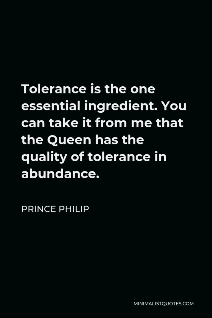 Prince Philip Quote - Tolerance is the one essential ingredient. You can take it from me that the Queen has the quality of tolerance in abundance.