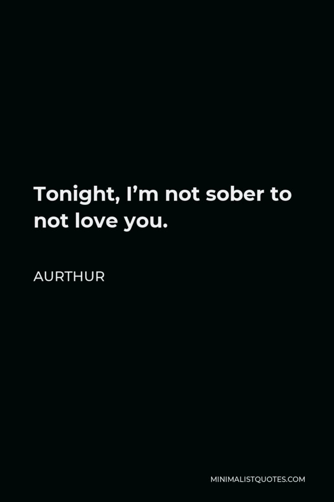 Aurthur Quote - Tonight, I'm not sober to not love you.