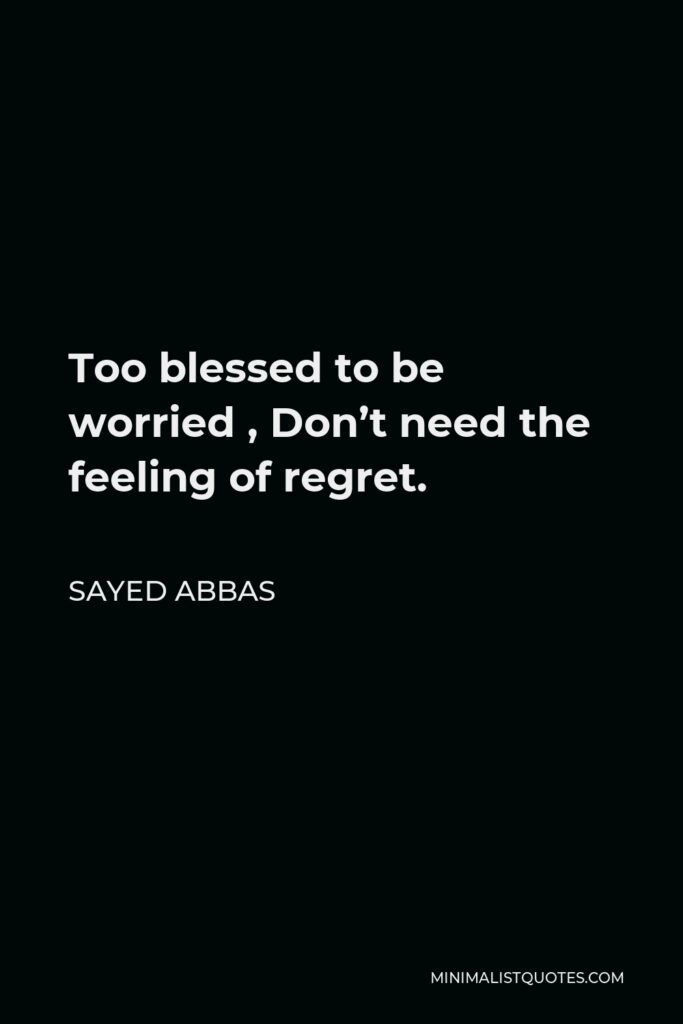 Sayed Abbas Quote - Too blessed to be worried , Don't need the feeling of regret.