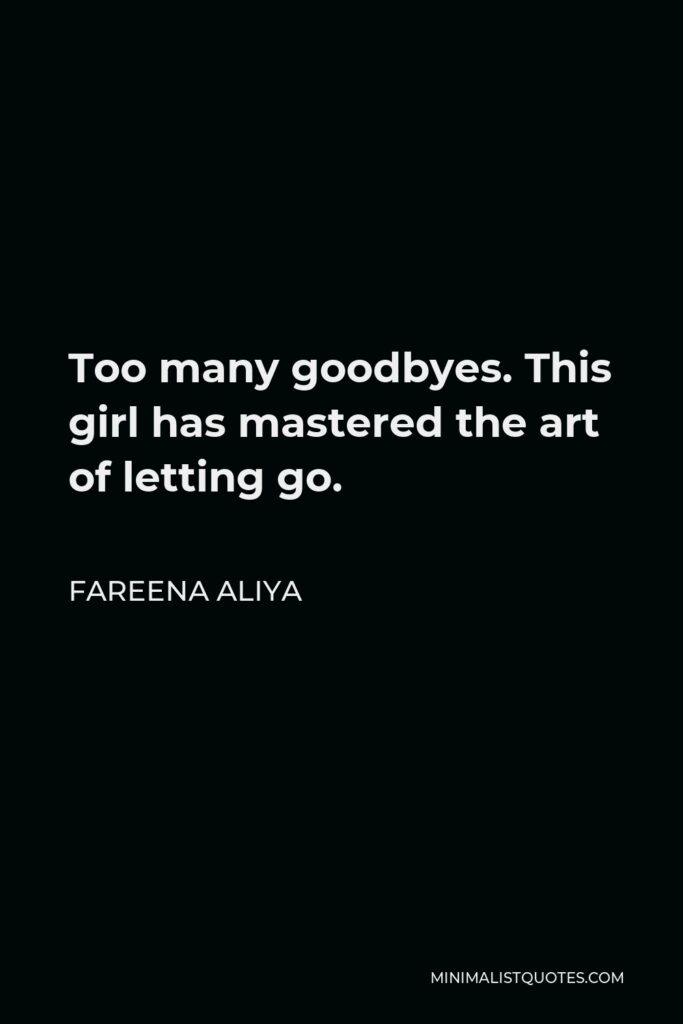 Fareena Aliya Quote - Too many goodbyes. This girl has mastered the art of letting go.
