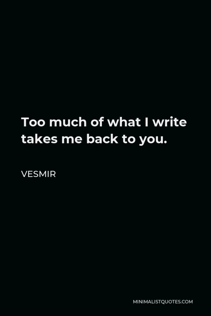 Vesmir Quote - Too much of what I write takes me back to you.