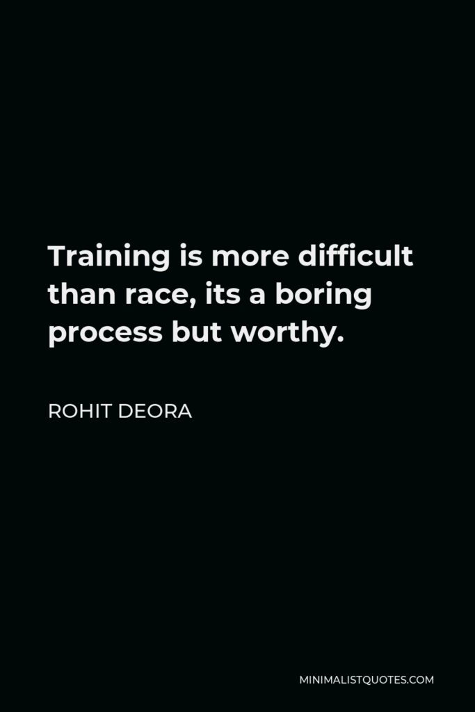 Rohit Deora Quote - Training is more difficult than race, its a boring process butworthy.