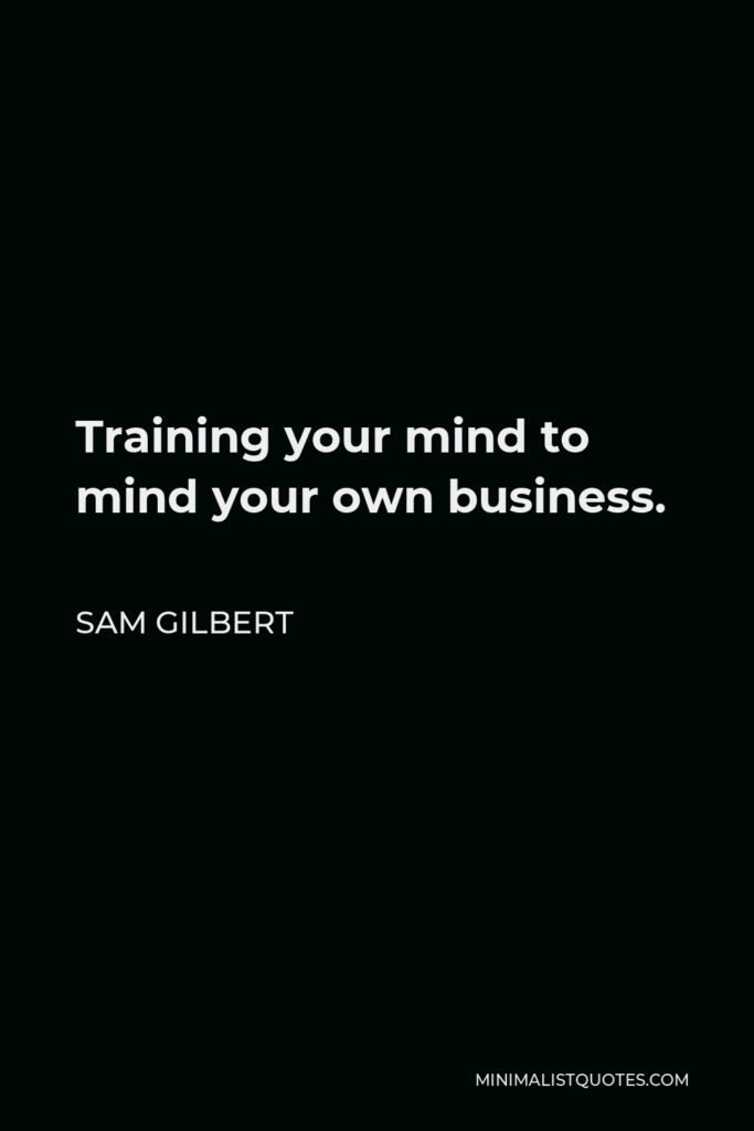 Sam Gilbert Quote - Training your mind to mind your own business.