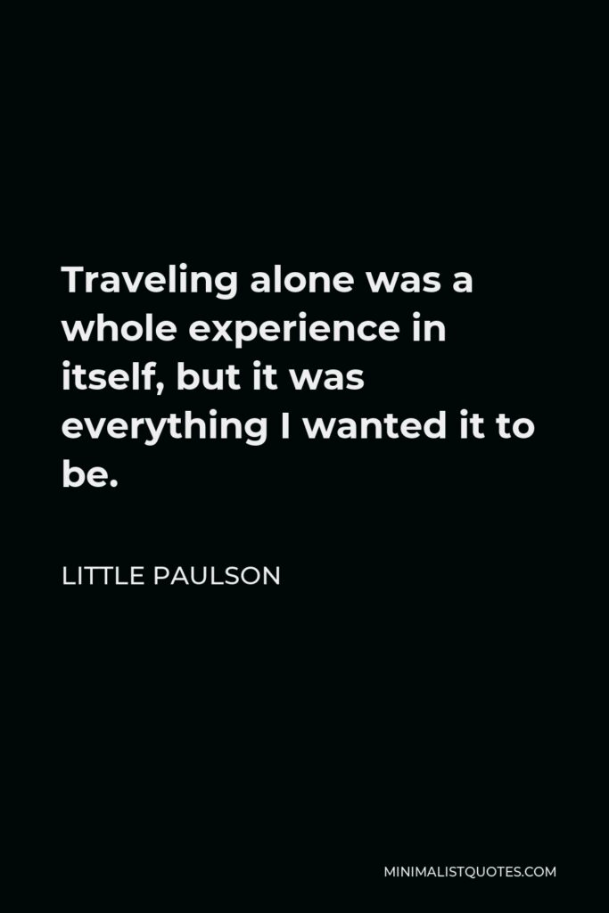 Little Paulson Quote - Traveling alone was a whole experience in itself, but it was everything I wanted it to be.