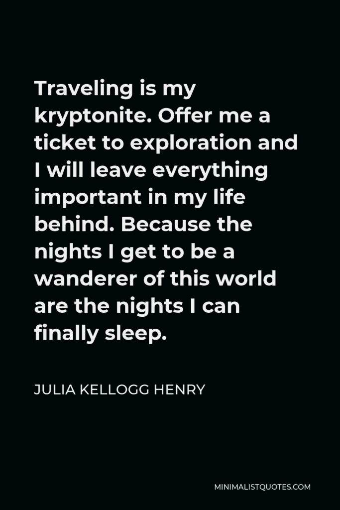 Julia Kellogg Henry Quote - Traveling is my kryptonite. Offer me a ticket to exploration and I will leave everything important in my life behind. Because the nights I get to be a wanderer of this world are the nights I can finally sleep.