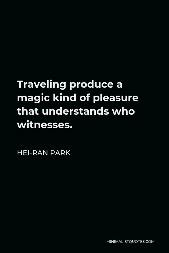 Hei-Ran Park Quote - Traveling produce a magic kind of pleasure that understands who witnesses.