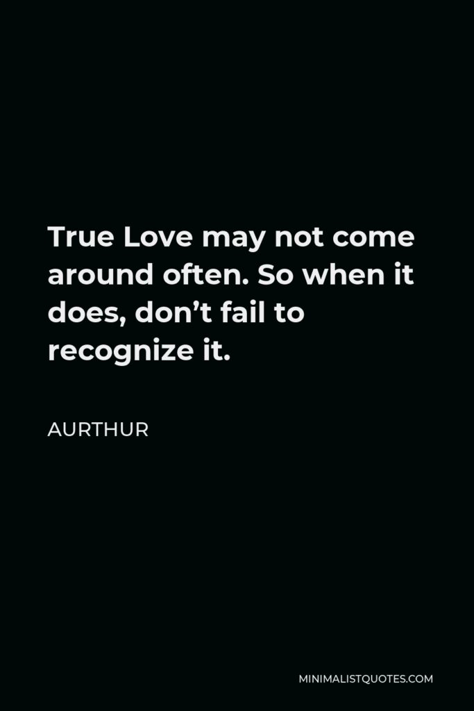 Aurthur Quote - True Love may not come around often. So when it does, don't fail to recognize it.