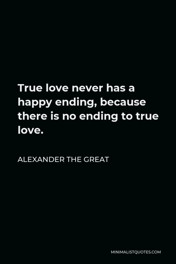 Alexander The Great Quote - True love never has a happy ending, because there is no ending to true love.