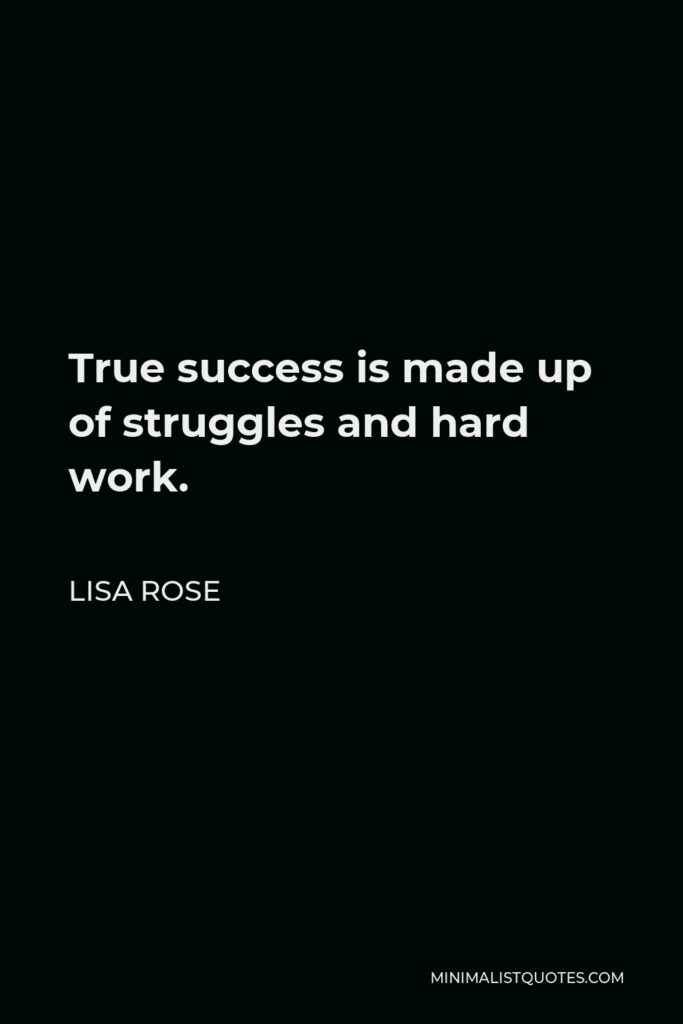 Lisa Rose Quote - True success is made up of struggles and hard work.