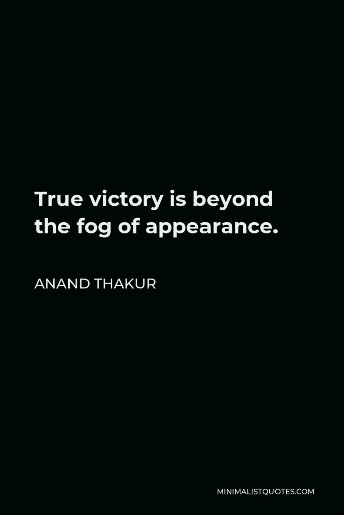 Anand Thakur Quote - True victory is beyond the fog of appearance.
