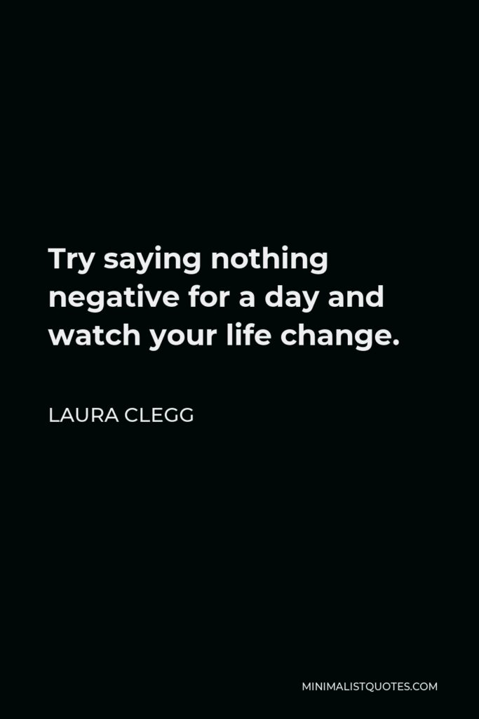 Laura Clegg Quote - Try saying nothing negative for a day and watch your life change.