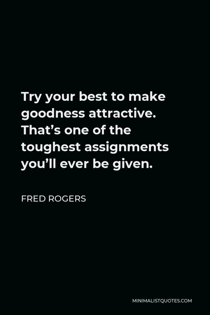 Fred Rogers Quote - Try your best to make goodness attractive. That's one of the toughest assignments you'll ever be given.