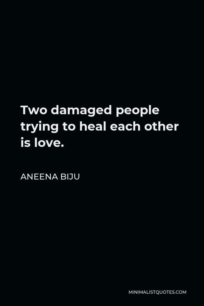 Aneena Biju Quote - Two damaged people trying to heal each other is love.