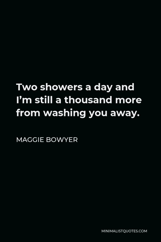 Maggie Bowyer Quote - Two showers a day and I'm still a thousand more from washing you away.