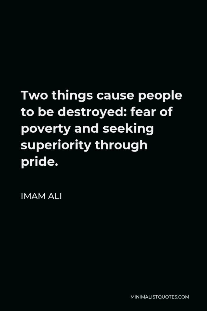 Imam Ali Quote - Two things cause people to be destroyed: fear of poverty and seeking superiority through pride.