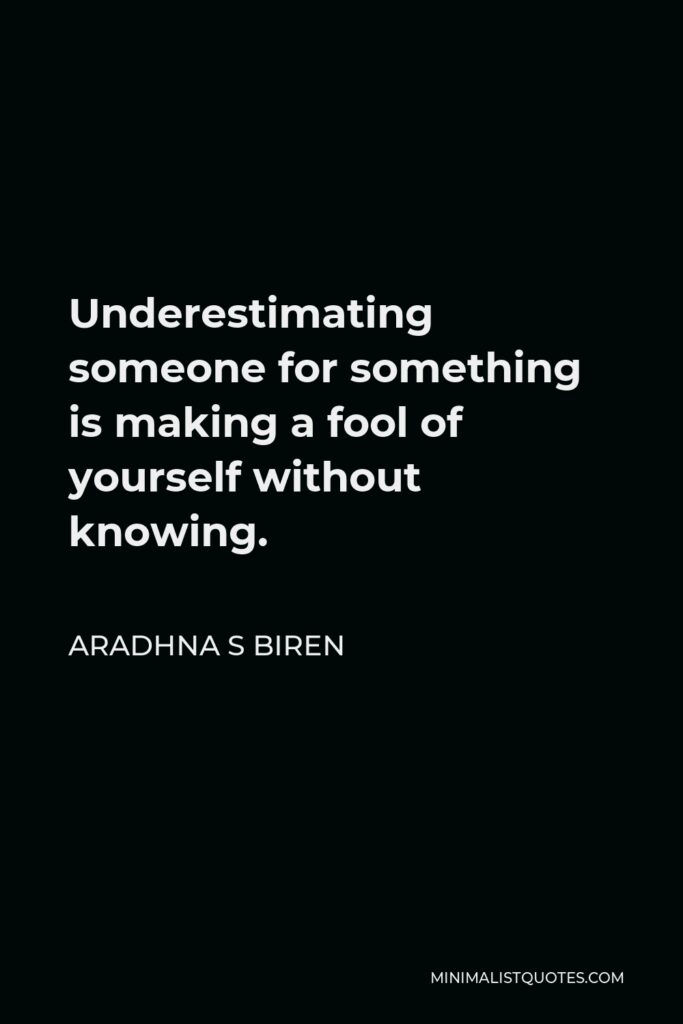 Aradhna S Biren Quote - Underestimating someone for something is making a fool of yourself without knowing.