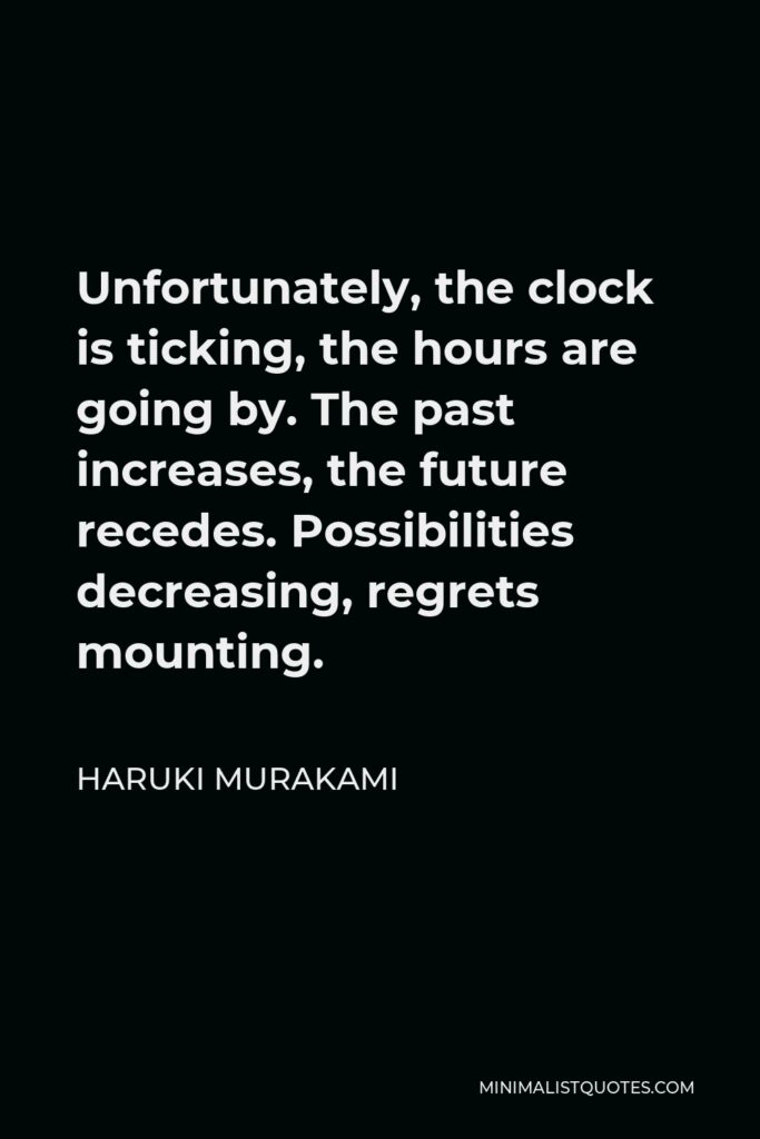 Haruki Murakami Quote - Unfortunately, the clock is ticking, the hours are going by. The past increases, the future recedes. Possibilities decreasing, regrets mounting.