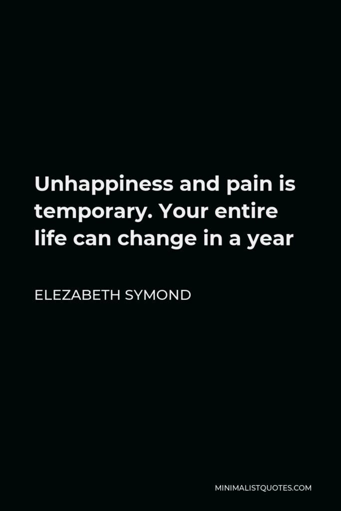 Elezabeth Symond Quote - Unhappiness and pain is temporary. Your entire life can change in a year
