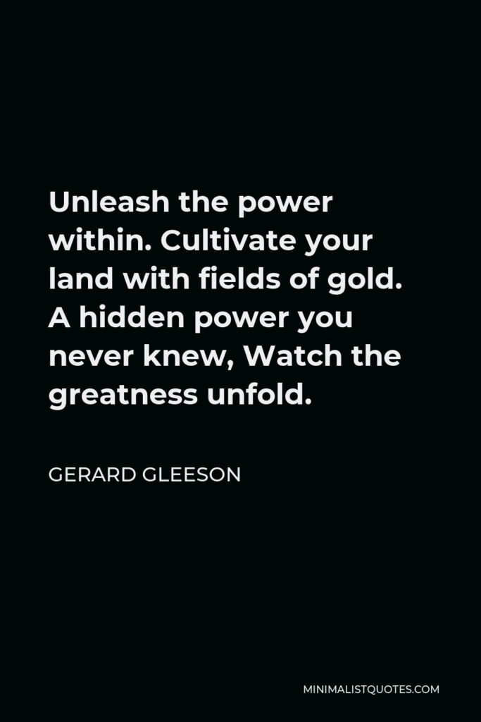 Gerard Gleeson Quote - Unleash the power within. Cultivate your land with fields of gold. A hidden power you never knew, Watch the greatness unfold.