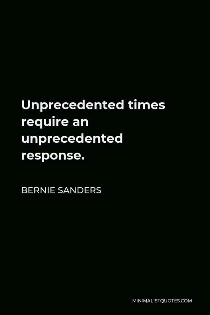 Bernie Sanders Quote - Unprecedented times require an unprecedented response.
