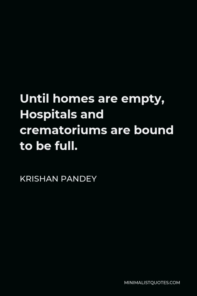 Krishan Pandey Quote - Until homes are empty, Hospitals and crematoriums are bound to be full.